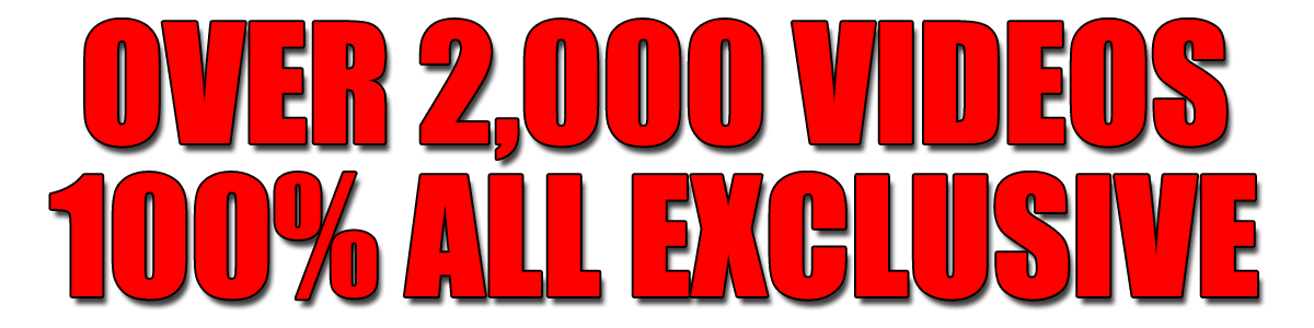 Over 2,000 Videos 100% All Exclusive